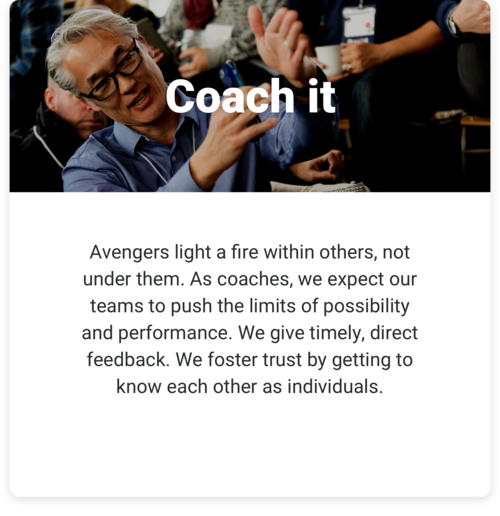 Coach it: Avengers light a fire within others, not under them. As coaches, we expect our teams to push the limits of possibility and performance. We give timely, direct feedback. We foster trust by getting to know each other as individuals.